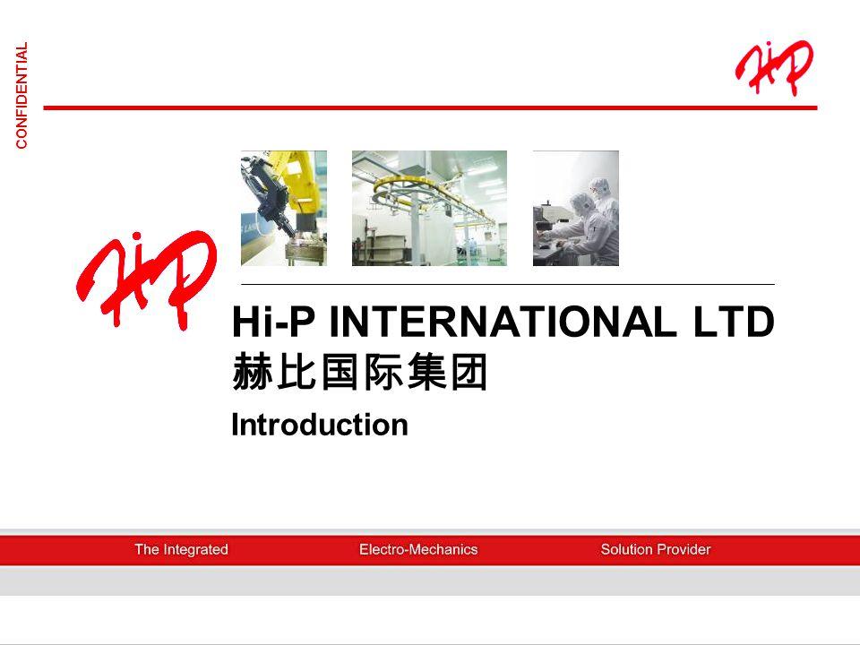 Hi-P International Limited2 CONFIDENTIAL HI-P INTERNATIONAL LIMITED Incorporated in Singapore on 26 Dec 1980 Listed 17 Dec 2003 on Mainboard of Singapore Stock Exchange Chairman cum CEO, Mr.