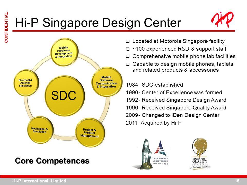 Hi-P International Limited15 CONFIDENTIAL Hi-P Singapore Design Center Located at Motorola Singapore facility ~100 experienced R&D & support staff Com
