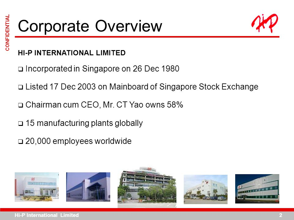 Hi-P International Limited2 CONFIDENTIAL HI-P INTERNATIONAL LIMITED Incorporated in Singapore on 26 Dec 1980 Listed 17 Dec 2003 on Mainboard of Singap