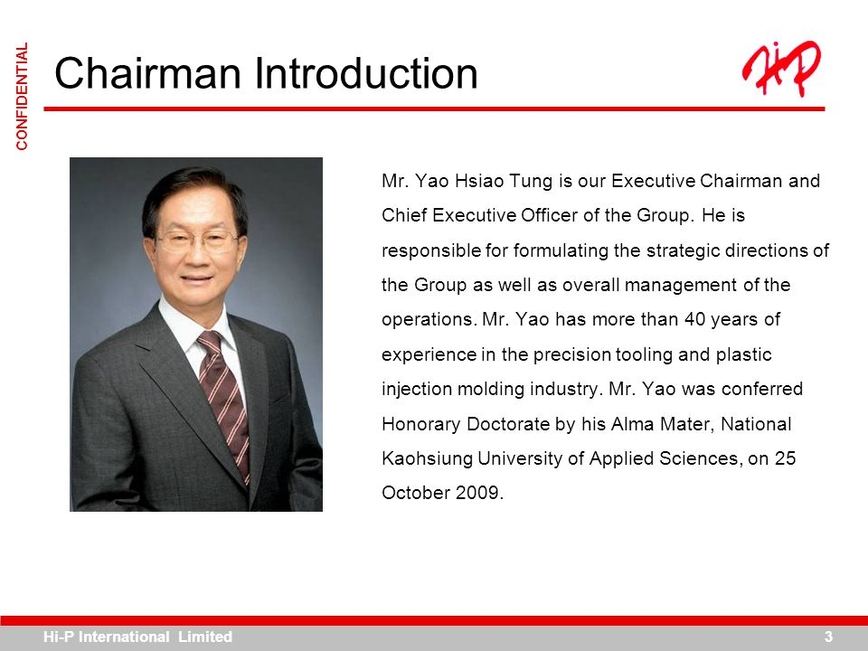 Hi-P International Limited3 CONFIDENTIAL Mr. Yao Hsiao Tung is our Executive Chairman and Chief Executive Officer of the Group. He is responsible for