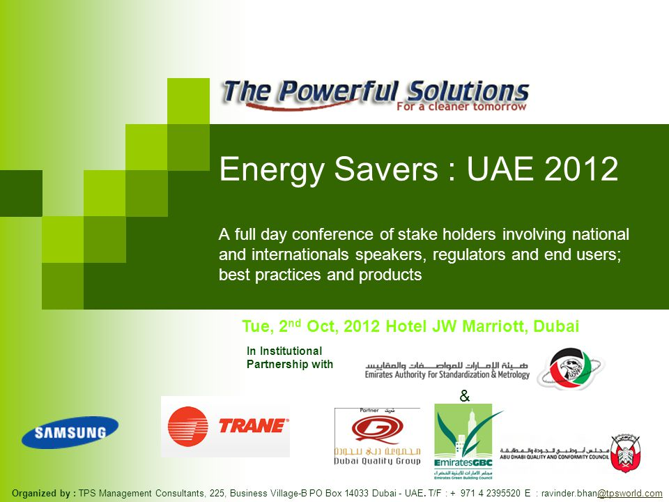 Energy Savers : UAE 2012 A full day conference of stake holders involving national and internationals speakers, regulators and end users; best practices and products In Institutional Partnership with Organized by : TPS Management Consultants, 225, Business Village-B PO Box Dubai - UAE.