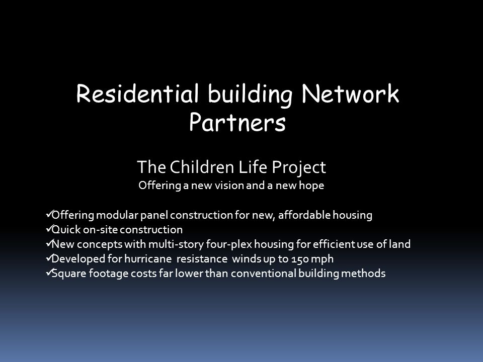 Residential building Network Partners The Children Life Project Offering a new vision and a new hope Offering modular panel construction for new, affordable housing Quick on-site construction New concepts with multi-story four-plex housing for efficient use of land Developed for hurricane resistance winds up to 150 mph Square footage costs far lower than conventional building methods