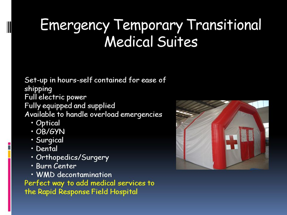 Emergency Temporary Transitional Medical Suites Set-up in hours-self contained for ease of shipping Full electric power Fully equipped and supplied Available to handle overload emergencies Optical OB/GYN Surgical Dental Orthopedics/Surgery Burn Center WMD decontamination Perfect way to add medical services to the Rapid Response Field Hospital