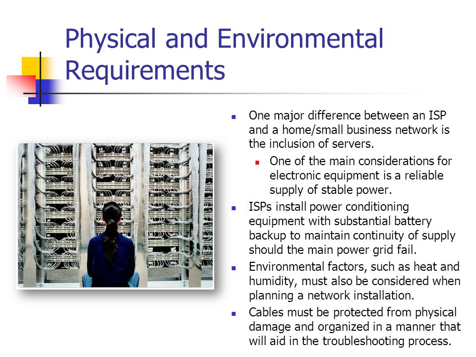 Physical and Environmental Requirements One major difference between an ISP and a home/small business network is the inclusion of servers. One of the