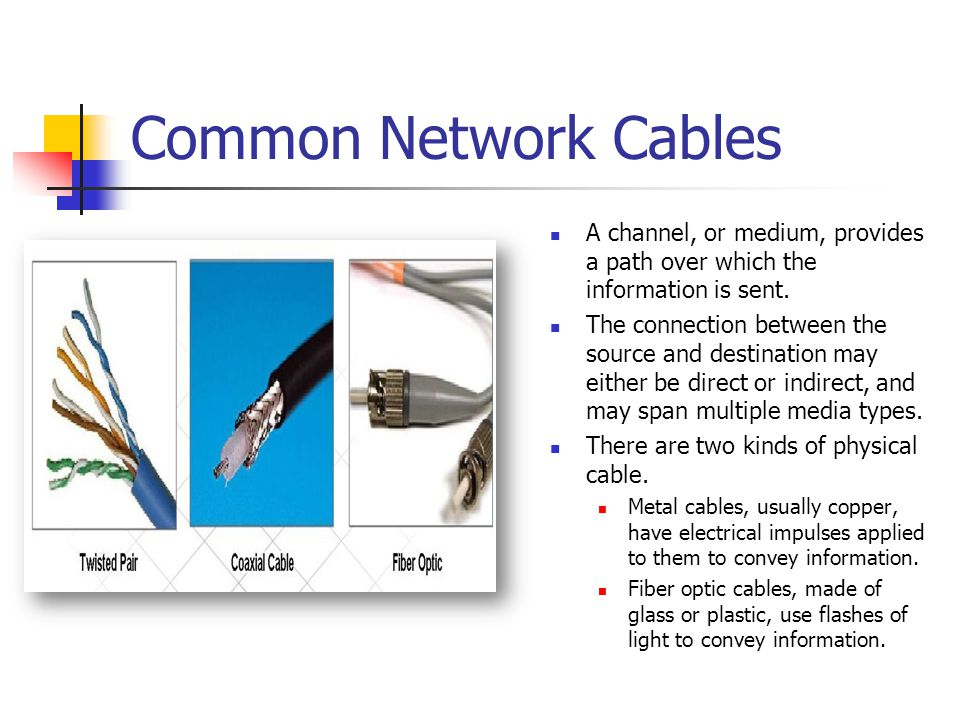 Common Network Cables A channel, or medium, provides a path over which the information is sent. The connection between the source and destination may