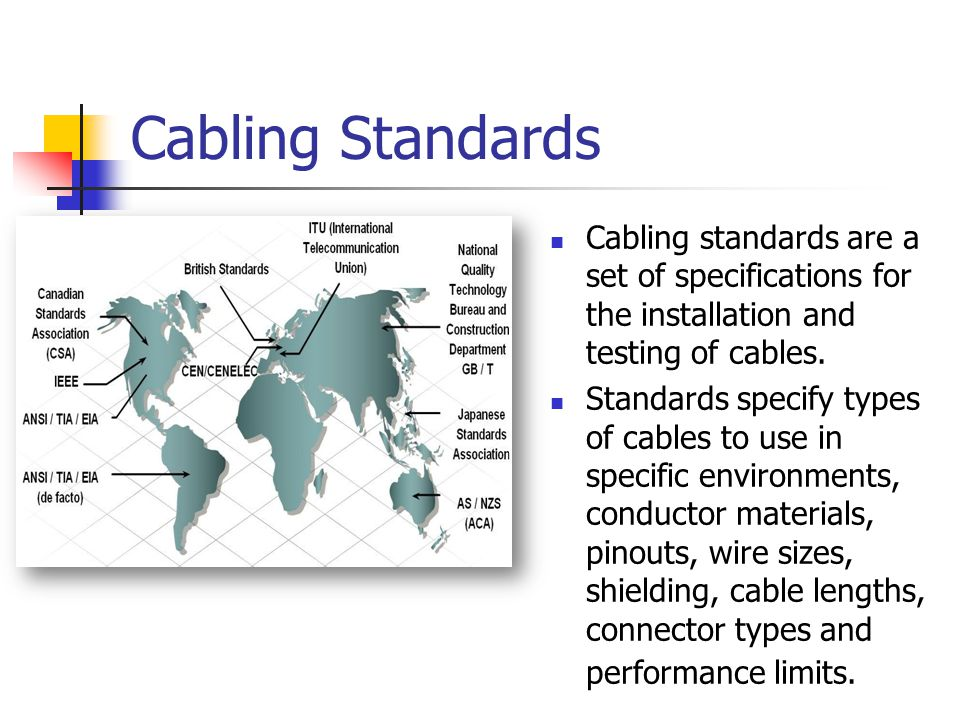 Cabling Standards Cabling standards are a set of specifications for the installation and testing of cables. Standards specify types of cables to use i
