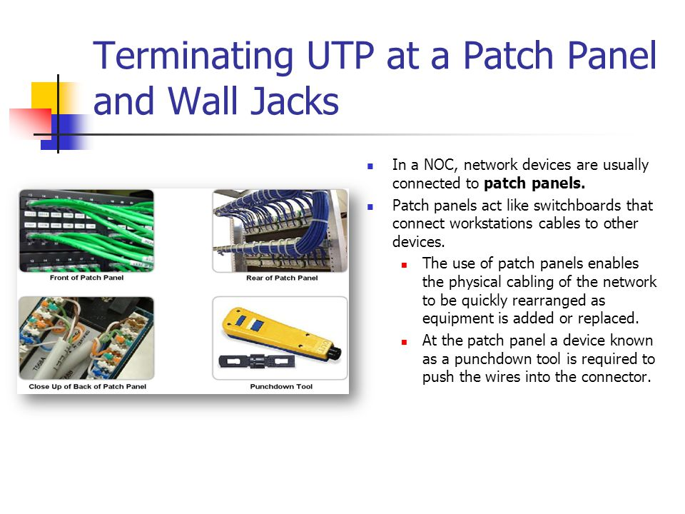 Terminating UTP at a Patch Panel and Wall Jacks In a NOC, network devices are usually connected to patch panels. Patch panels act like switchboards th