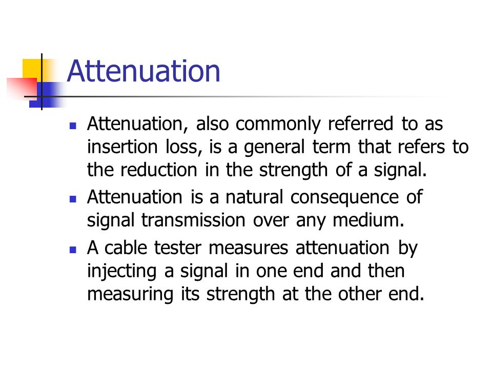 Attenuation Attenuation, also commonly referred to as insertion loss, is a general term that refers to the reduction in the strength of a signal. Atte