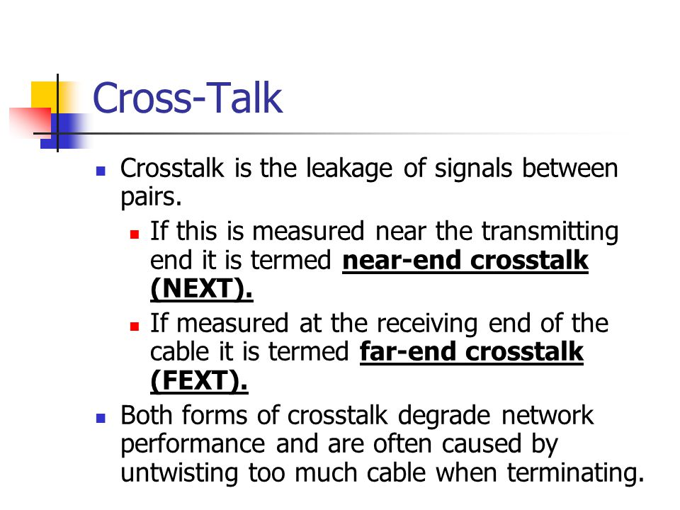 Cross-Talk Crosstalk is the leakage of signals between pairs. If this is measured near the transmitting end it is termed near-end crosstalk (NEXT). If