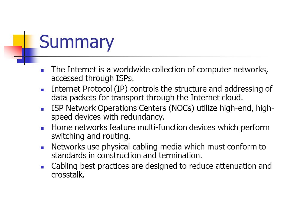 Summary The Internet is a worldwide collection of computer networks, accessed through ISPs. Internet Protocol (IP) controls the structure and addressi
