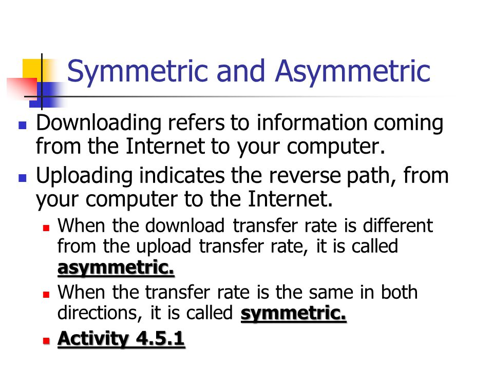 Symmetric and Asymmetric Downloading refers to information coming from the Internet to your computer. Uploading indicates the reverse path, from your