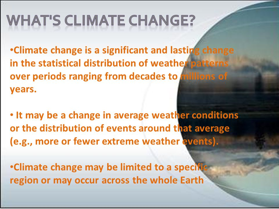 Climate change is a significant and lasting change in the statistical distribution of weather patterns over periods ranging from decades to millions of years.