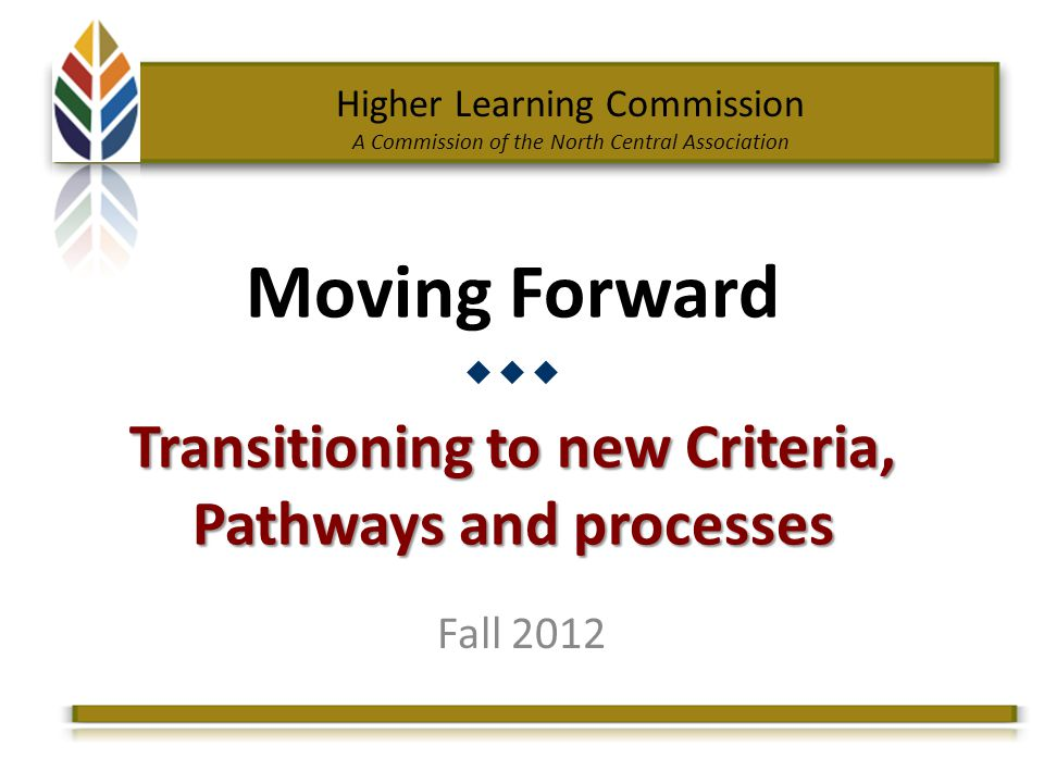 Higher Learning Commission A Commission of the North Central Association Transitioning to new Criteria, Pathways and processes Moving Forward Transitioning to new Criteria, Pathways and processes Fall 2012
