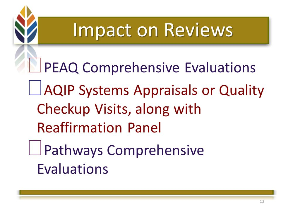 13 Impact on Reviews PEAQ Comprehensive Evaluations AQIP Systems Appraisals or Quality Checkup Visits, along with Reaffirmation Panel Pathways Comprehensive Evaluations
