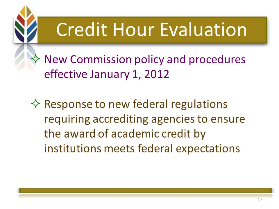 17 Credit Hour Evaluation New Commission policy and procedures effective January 1, 2012 Response to new federal regulations requiring accrediting agencies to ensure the award of academic credit by institutions meets federal expectations