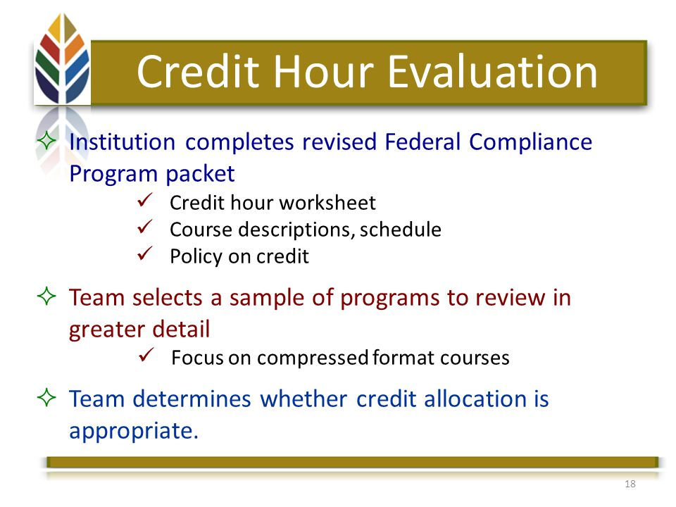 18 Credit Hour Evaluation Institution completes revised Federal Compliance Program packet Credit hour worksheet Course descriptions, schedule Policy on credit Team selects a sample of programs to review in greater detail Focus on compressed format courses Team determines whether credit allocation is appropriate.