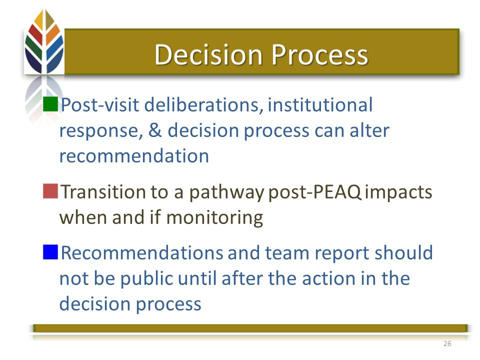 Post-visit deliberations, institutional response, & decision process can alter recommendation Transition to a pathway post-PEAQ impacts when and if monitoring Recommendations and team report should not be public until after the action in the decision process 26 Decision Process