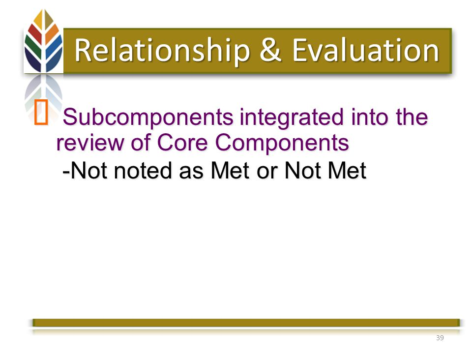 39 Relationship & Evaluation Subcomponents integrated into the review of Core Components Subcomponents integrated into the review of Core Components -Not noted as Met or Not Met