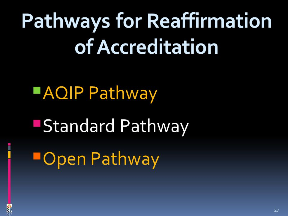 AQIP Pathway Standard Pathway Open Pathway Pathways for Reaffirmation of Accreditation 53