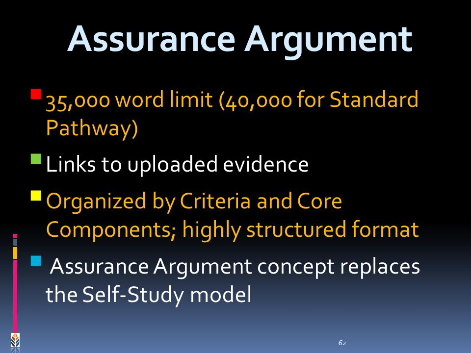 62 35,000 word limit (40,000 for Standard Pathway) Links to uploaded evidence Organized by Criteria and Core Components; highly structured format Assurance Argument concept replaces the Self-Study model Assurance Argument