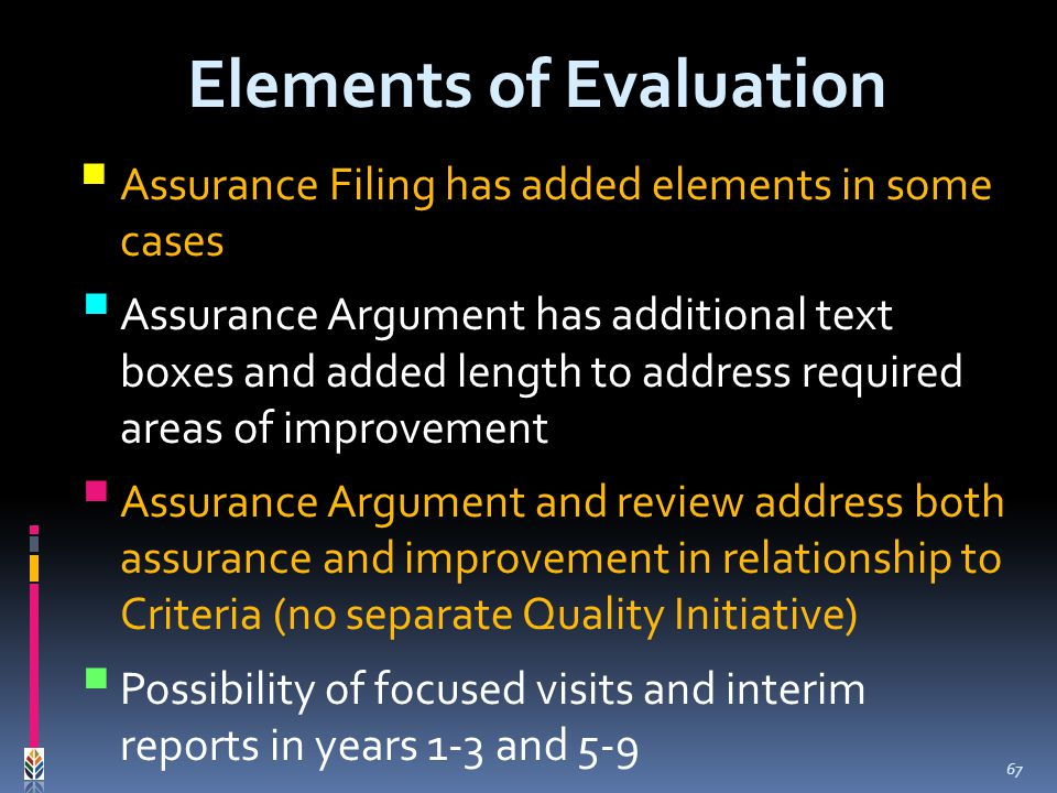 Assurance Filing has added elements in some cases Assurance Argument has additional text boxes and added length to address required areas of improvement Assurance Argument and review address both assurance and improvement in relationship to Criteria (no separate Quality Initiative) Possibility of focused visits and interim reports in years 1-3 and 5-9 Elements of Evaluation 67