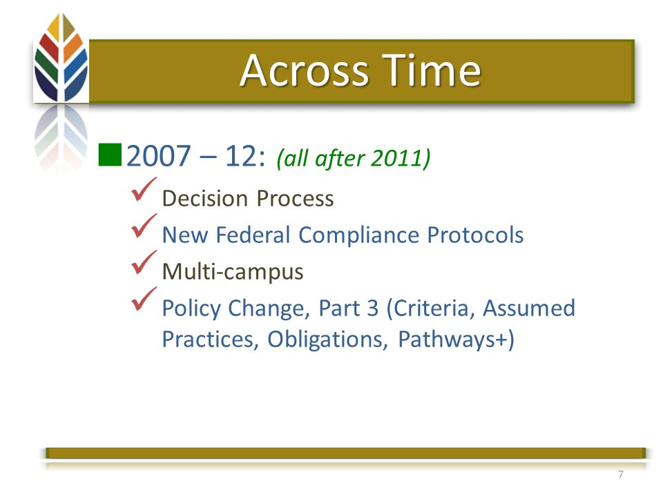 7 Across Time 2007 – 12: (all after 2011) Decision Process New Federal Compliance Protocols Multi-campus Policy Change, Part 3 (Criteria, Assumed Practices, Obligations, Pathways+)