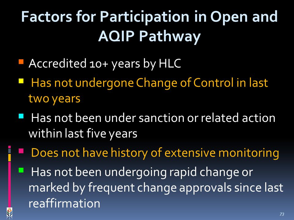 Accredited 10+ years by HLC Has not undergone Change of Control in last two years Has not been under sanction or related action within last five years Does not have history of extensive monitoring Has not been undergoing rapid change or marked by frequent change approvals since last reaffirmation Factors for Participation in Open and AQIP Pathway 73
