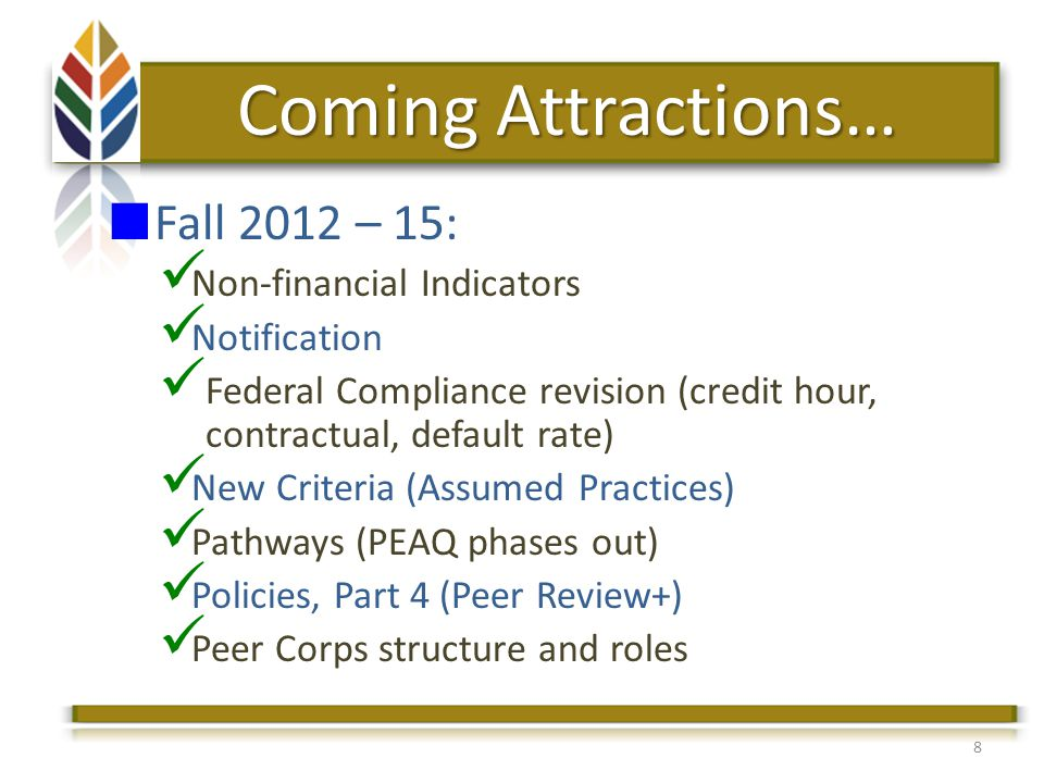 8 Coming Attractions… Fall 2012 – 15: Non-financial Indicators Notification Federal Compliance revision (credit hour, contractual, default rate) New Criteria (Assumed Practices) Pathways (PEAQ phases out) Policies, Part 4 (Peer Review+) Peer Corps structure and roles