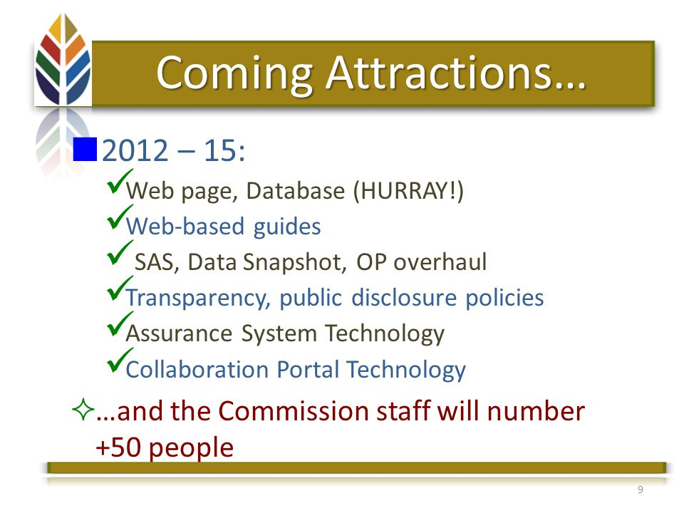 9 Coming Attractions… 2012 – 15: Web page, Database (HURRAY!) Web-based guides SAS, Data Snapshot, OP overhaul Transparency, public disclosure policies Assurance System Technology Collaboration Portal Technology …and the Commission staff will number +50 people
