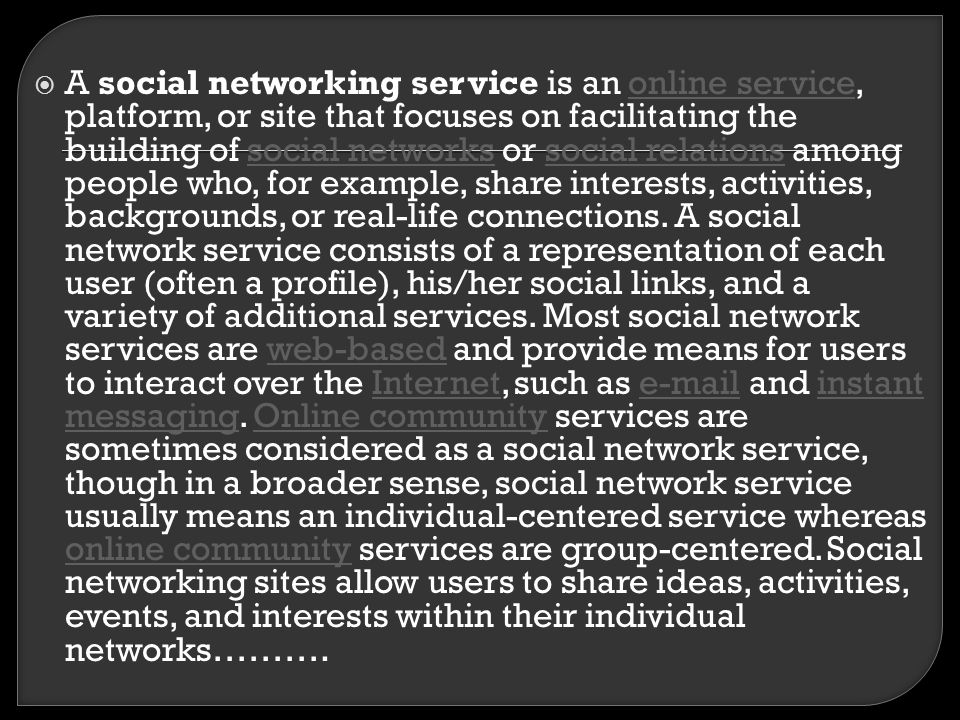 A social networking service is an online service, platform, or site that focuses on facilitating the building of social networks or social relations among people who, for example, share interests, activities, backgrounds, or real-life connections.