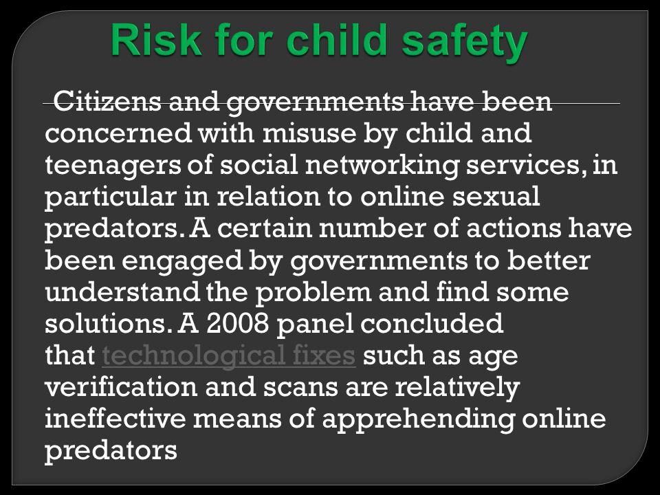 Citizens and governments have been concerned with misuse by child and teenagers of social networking services, in particular in relation to online sexual predators.