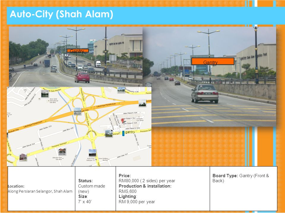 Auto-City (Shah Alam) Gantry Location: Along Persiaran Selangor, Shah Alam Status: Custom made (new) Size: 7 x 40 Price: RM80,000 ( 2 sides) per year Production & installation: RM5,600 Lighting: RM 9,000 per year Board Type: Gantry (Front & Back) gantry