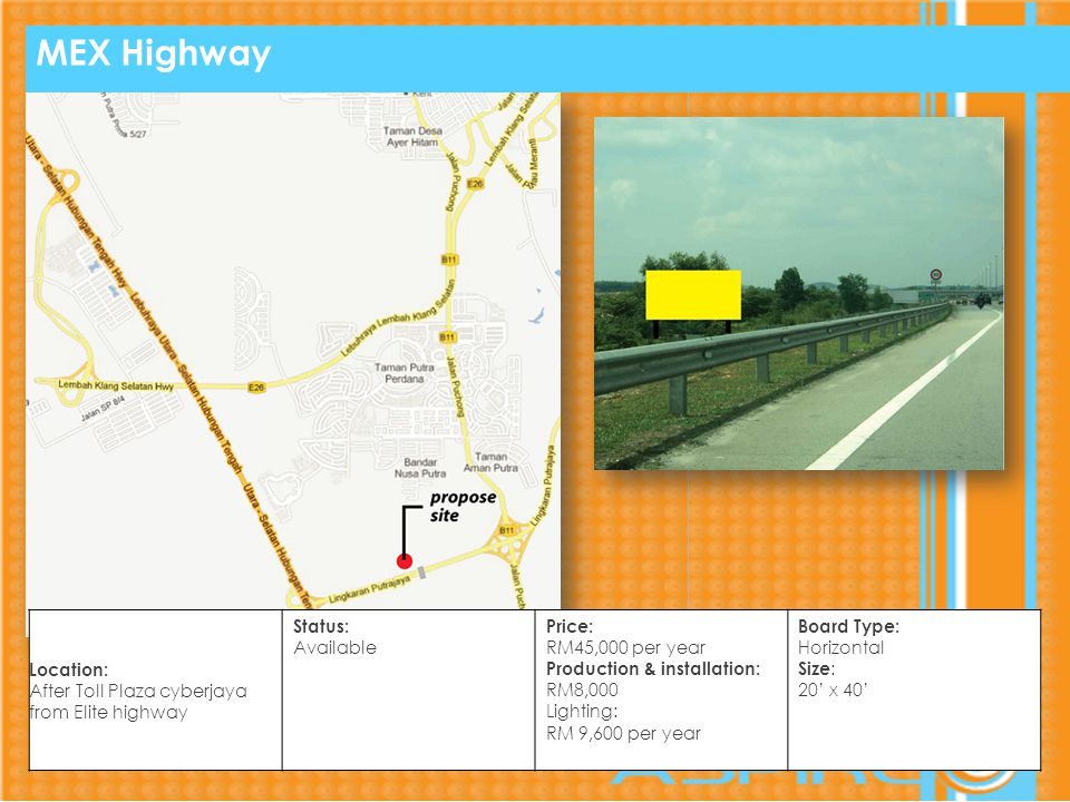 MEX Highway Location: After Toll Plaza cyberjaya from Elite highway Status: Available Price: RM45,000 per year Production & installation: RM8,000 Lighting: RM 9,600 per year Board Type: Horizontal Size : 20 x 40