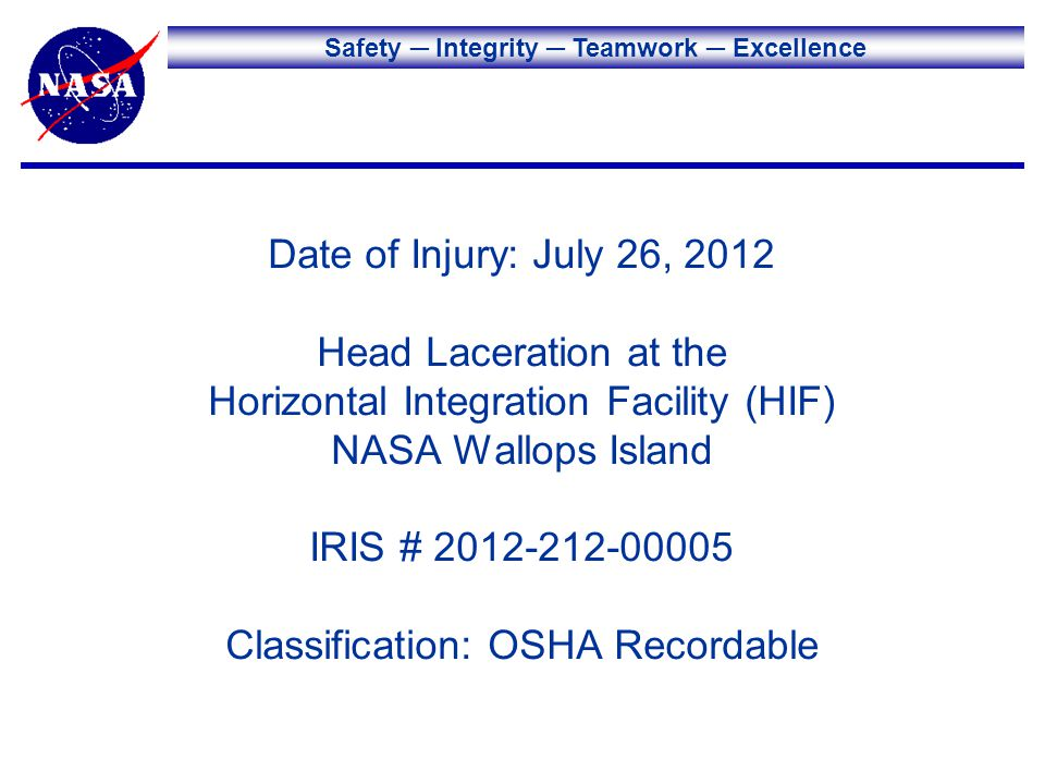 Safety Integrity Teamwork Excellence Date of Injury: July 26, 2012 Head Laceration at the Horizontal Integration Facility (HIF) NASA Wallops Island IRIS # 2012-212-00005 Classification: OSHA Recordable