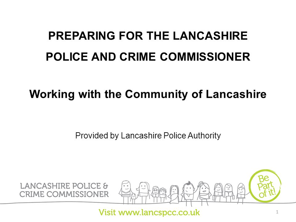 PREPARING FOR THE LANCASHIRE POLICE AND CRIME COMMISSIONER Working with the Community of Lancashire Provided by Lancashire Police Authority 1