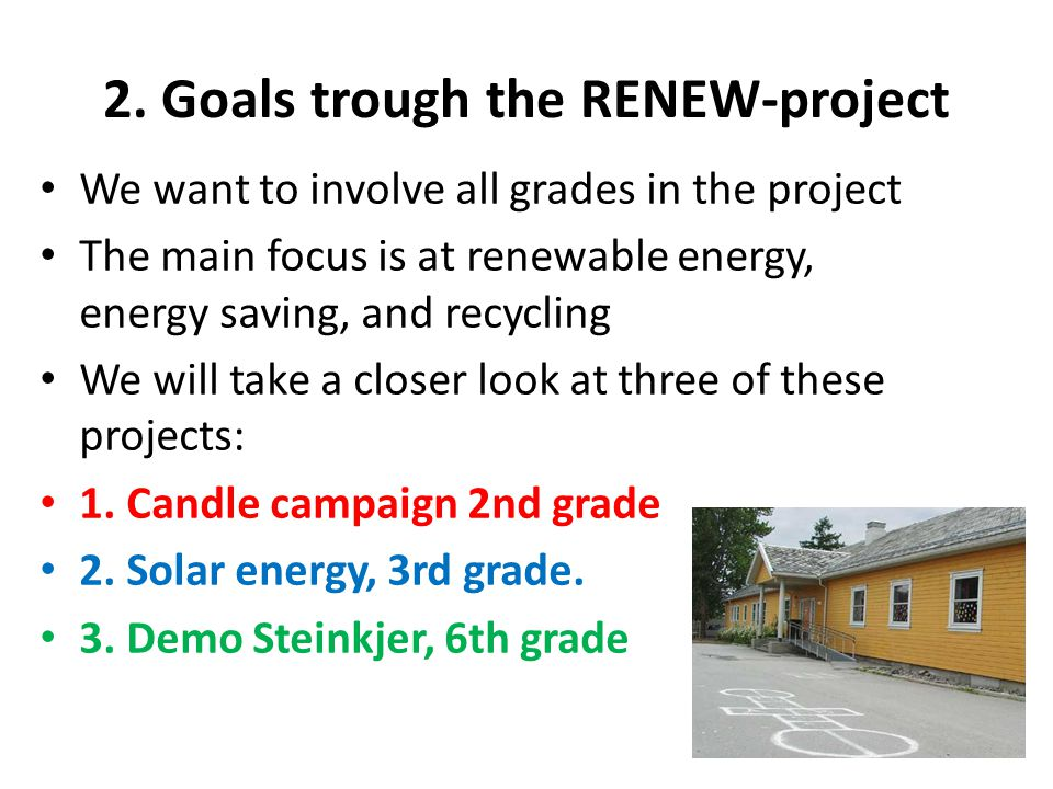 2. Goals trough the RENEW-project We want to involve all grades in the project The main focus is at renewable energy, energy saving, and recycling We