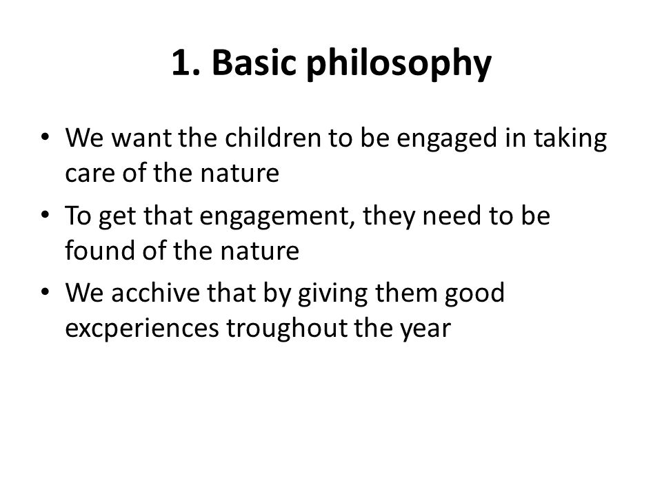1. Basic philosophy We want the children to be engaged in taking care of the nature To get that engagement, they need to be found of the nature We acc