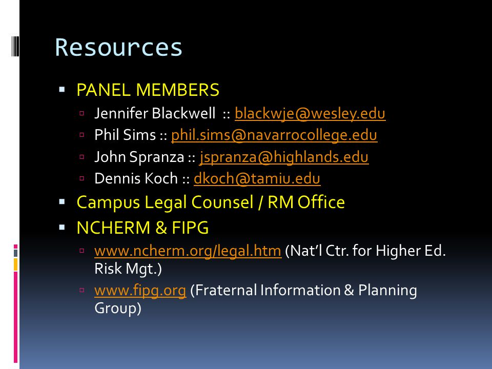 Resources PANEL MEMBERS Jennifer Blackwell :: blackwje@wesley.edublackwje@wesley.edu Phil Sims :: phil.sims@navarrocollege.eduphil.sims@navarrocollege.edu John Spranza :: jspranza@highlands.edujspranza@highlands.edu Dennis Koch :: dkoch@tamiu.edudkoch@tamiu.edu Campus Legal Counsel / RM Office NCHERM & FIPG www.ncherm.org/legal.htm (Natl Ctr.