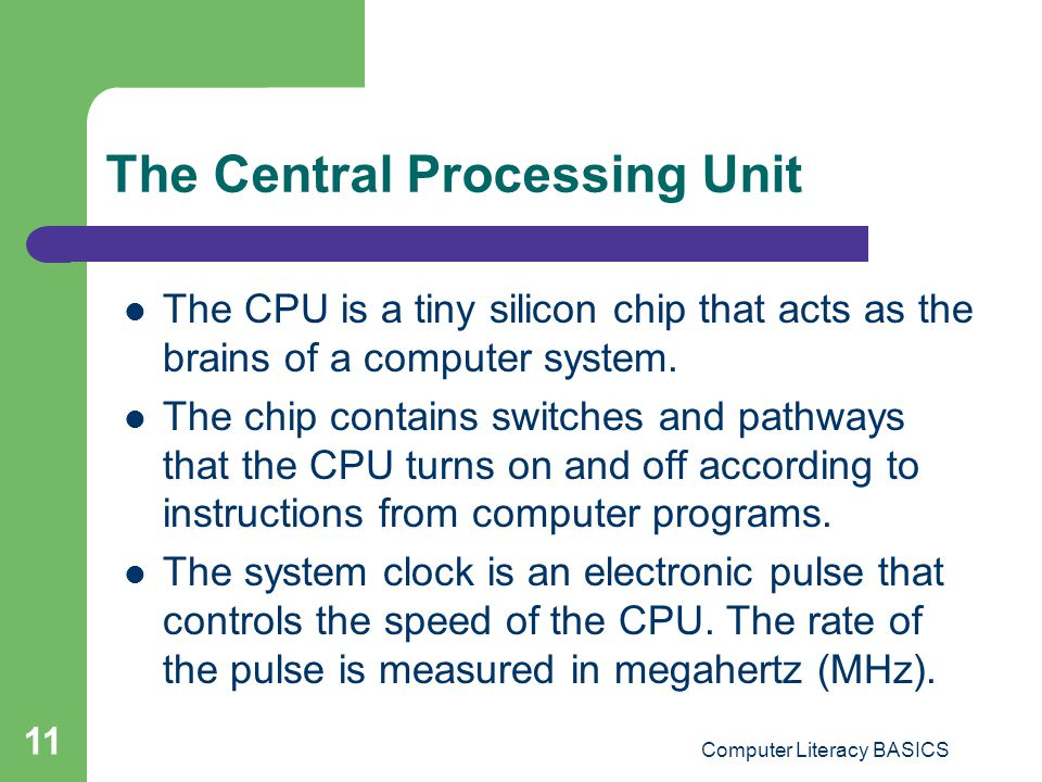 Computer Literacy BASICS 11 The Central Processing Unit The CPU is a tiny silicon chip that acts as the brains of a computer system.