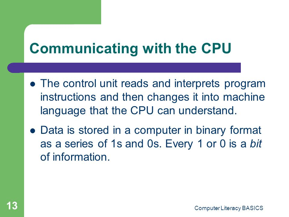 Computer Literacy BASICS 13 Communicating with the CPU The control unit reads and interprets program instructions and then changes it into machine language that the CPU can understand.