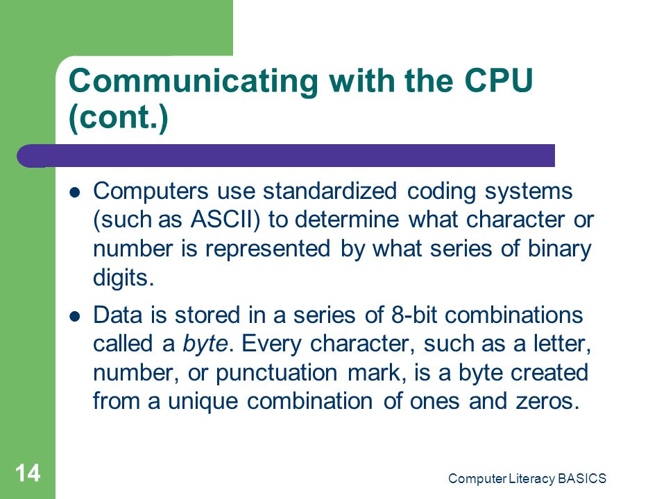 Computer Literacy BASICS 14 Communicating with the CPU (cont.) Computers use standardized coding systems (such as ASCII) to determine what character or number is represented by what series of binary digits.