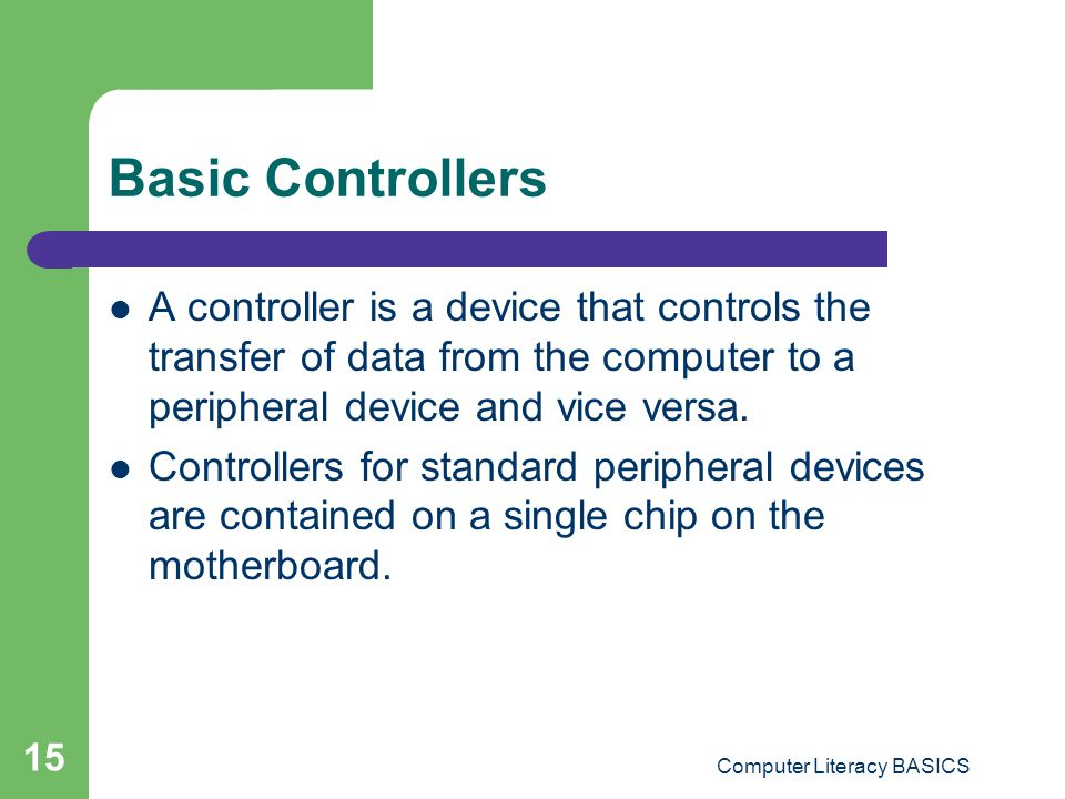 Computer Literacy BASICS 15 Basic Controllers A controller is a device that controls the transfer of data from the computer to a peripheral device and vice versa.