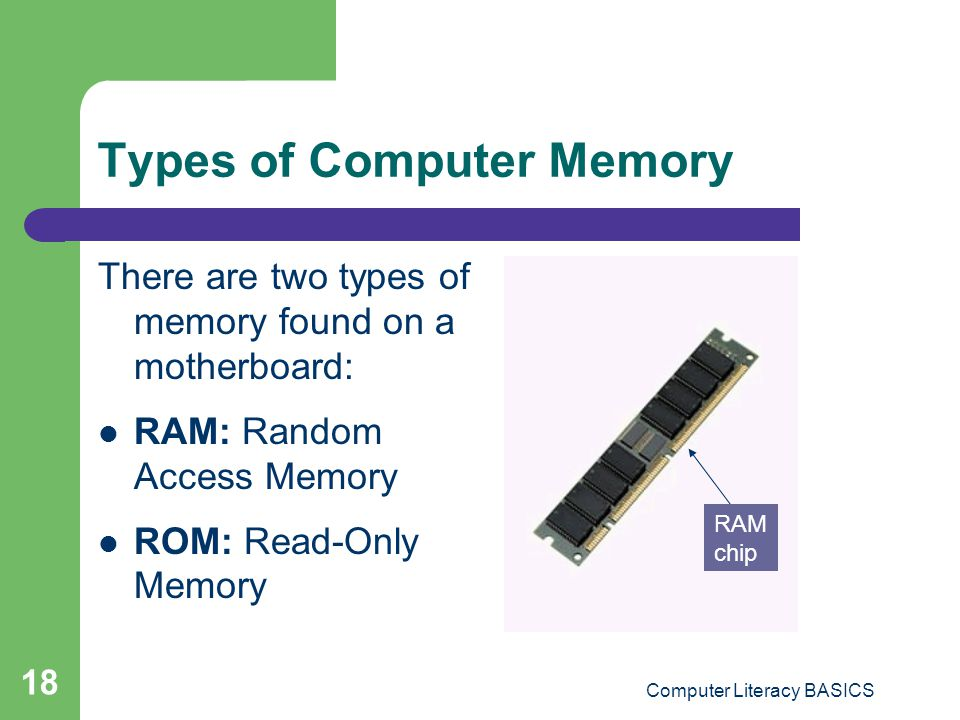Computer Literacy BASICS 18 Types of Computer Memory There are two types of memory found on a motherboard: RAM: Random Access Memory ROM: Read-Only Memory RAM chip