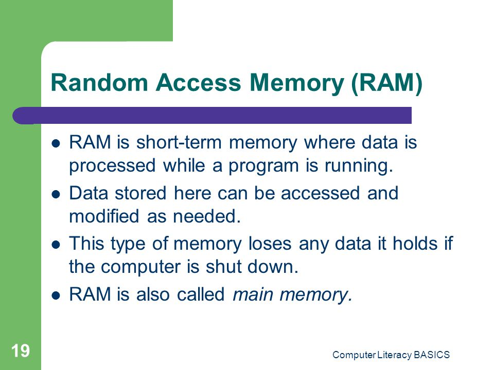 Computer Literacy BASICS 19 Random Access Memory (RAM) RAM is short-term memory where data is processed while a program is running.