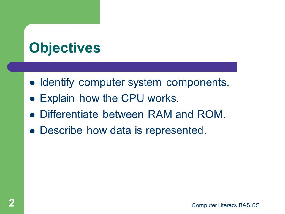 2 Objectives Identify computer system components.Explain how the CPU works.