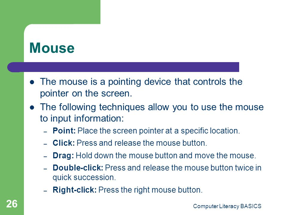 Computer Literacy BASICS 26 Mouse The mouse is a pointing device that controls the pointer on the screen.