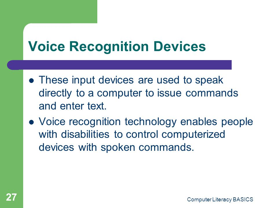 Computer Literacy BASICS 27 Voice Recognition Devices These input devices are used to speak directly to a computer to issue commands and enter text.