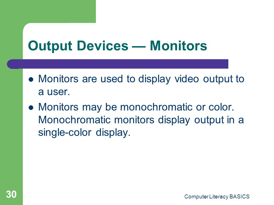 Computer Literacy BASICS 30 Output Devices Monitors Monitors are used to display video output to a user.