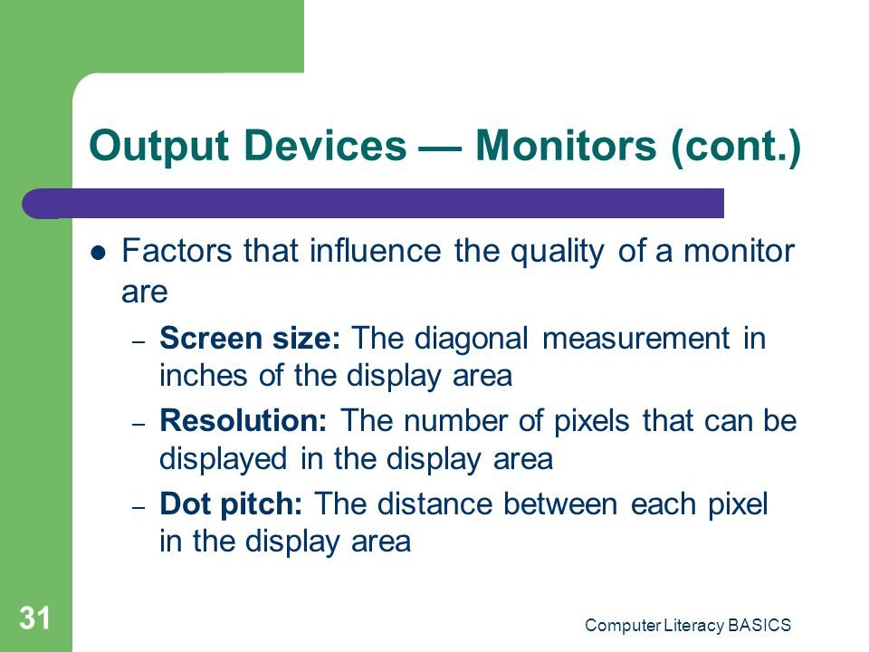 Computer Literacy BASICS 31 Output Devices Monitors (cont.) Factors that influence the quality of a monitor are – Screen size: The diagonal measurement in inches of the display area – Resolution: The number of pixels that can be displayed in the display area – Dot pitch: The distance between each pixel in the display area