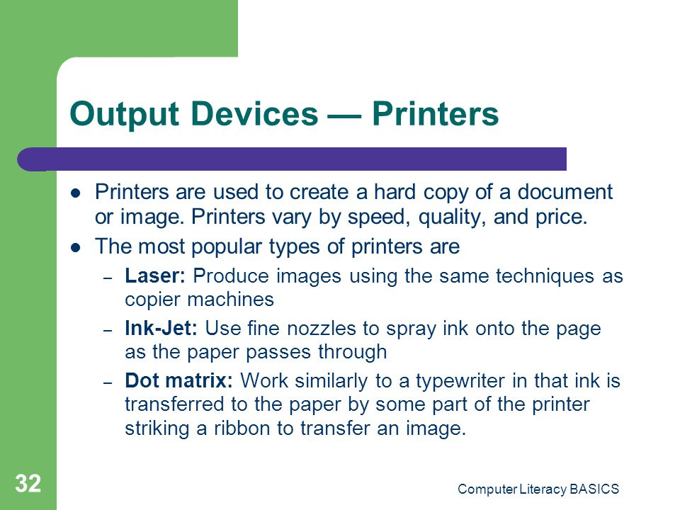 Computer Literacy BASICS 32 Output Devices Printers Printers are used to create a hard copy of a document or image.